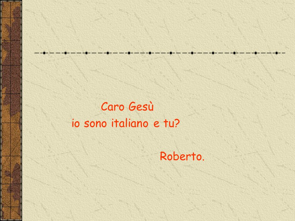 Caro Gesù io sono italiano e tu Roberto.
