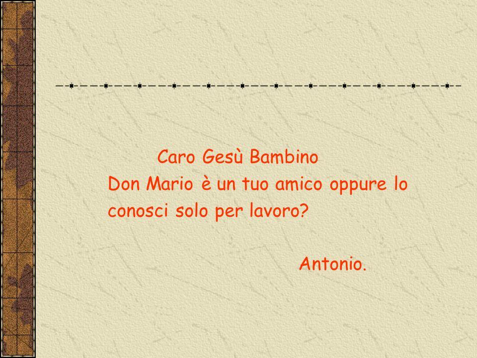 Caro Gesù Bambino Don Mario è un tuo amico oppure lo conosci solo per lavoro Antonio.
