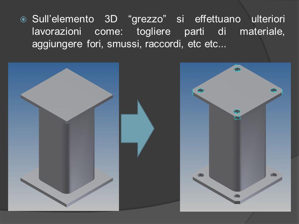 Sull'elemento 3D grezzo si effettuano ulteriori lavorazioni come: togliere parti di materiale, aggiungere fori, smussi, raccordi, etc etc...
