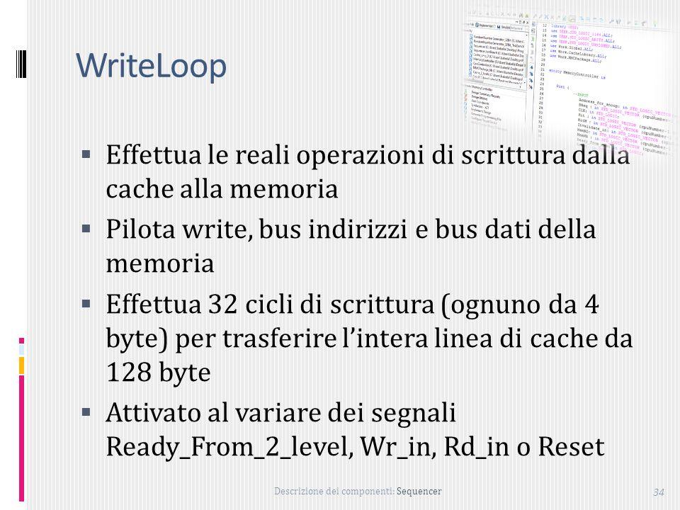 WriteLoop Effettua le reali operazioni di scrittura dalla cache alla memoria. Pilota write, bus indirizzi e bus dati della memoria.