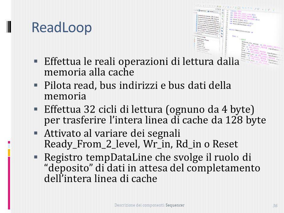 ReadLoop Effettua le reali operazioni di lettura dalla memoria alla cache. Pilota read, bus indirizzi e bus dati della memoria.