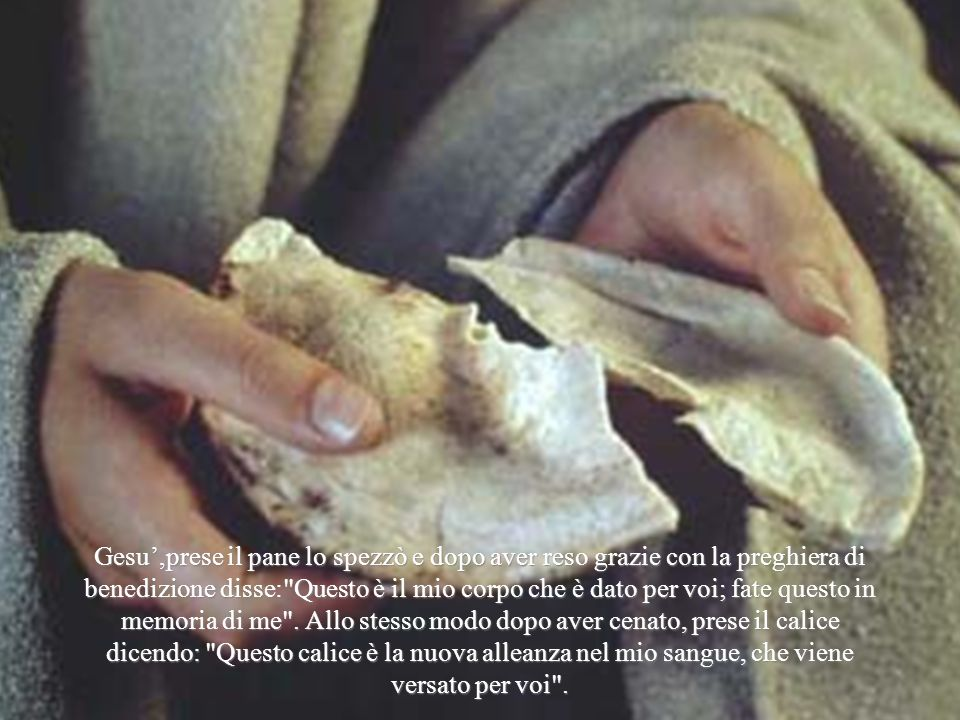 Gesu',prese il pane lo spezzò e dopo aver reso grazie con la preghiera di benedizione disse: Questo è il mio corpo che è dato per voi; fate questo in memoria di me .