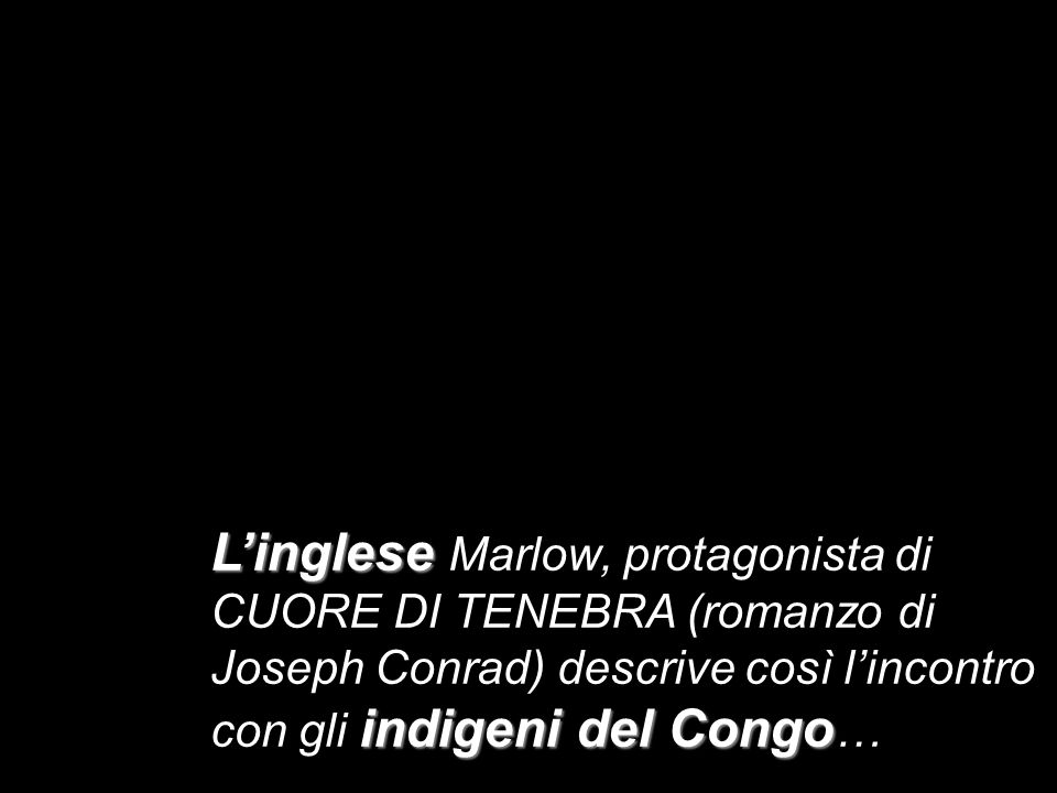L'inglese Marlow, protagonista di CUORE DI TENEBRA (romanzo di Joseph Conrad) descrive così l'incontro con gli indigeni del Congo…