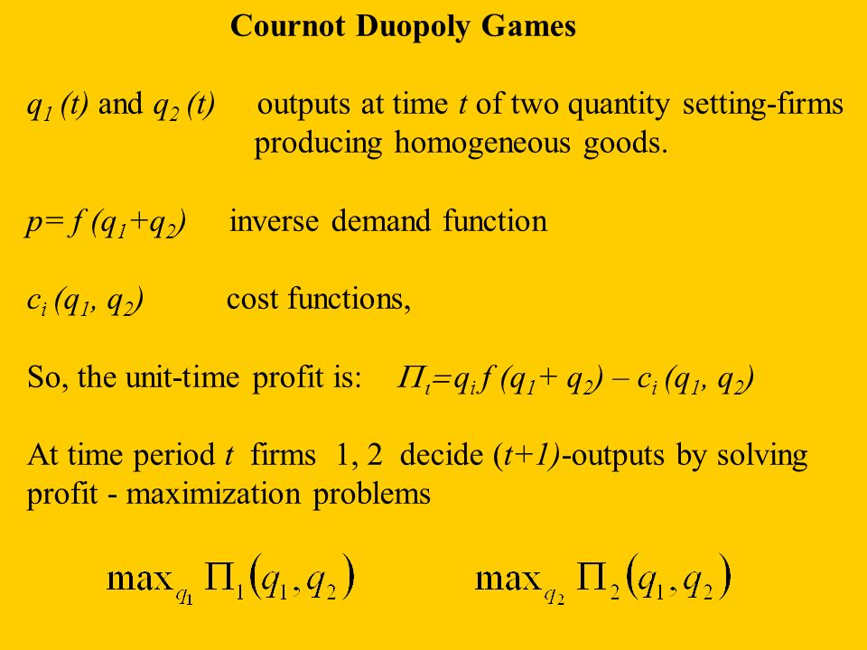 Cournot Duopoly Games q1 (t) and q2 (t) outputs at time t of two quantity setting-firms. producing homogeneous goods.