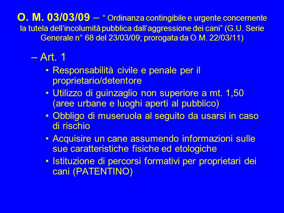 O. M. 03/03/09 – Ordinanza contingibile e urgente concernente la tutela dell'incolumità pubblica dall'aggressione dei cani (G.U. Serie Generale n° 68 del 23/03/09; prorogata da O.M. 22/03/11)