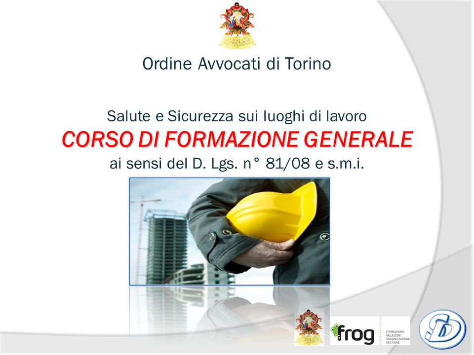Ordine Avvocati di Torino Salute e Sicurezza sui luoghi di lavoro CORSO DI FORMAZIONE GENERALE ai sensi del D.