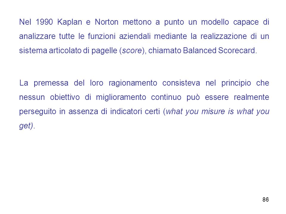 Nel 1990 Kaplan e Norton mettono a punto un modello capace di analizzare tutte le funzioni aziendali mediante la realizzazione di un sistema articolato di pagelle (score), chiamato Balanced Scorecard.