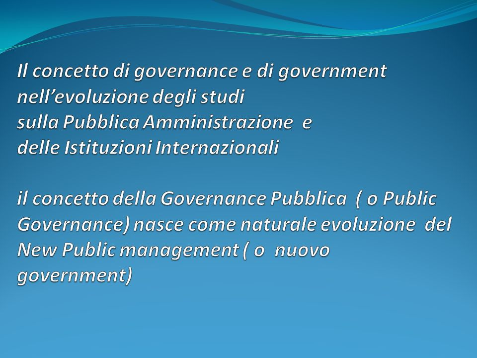 Il concetto di governance e di government nell'evoluzione degli studi sulla Pubblica Amministrazione e delle Istituzioni Internazionali il concetto della Governance Pubblica ( o Public Governance) nasce come naturale evoluzione del New Public management ( o nuovo government)