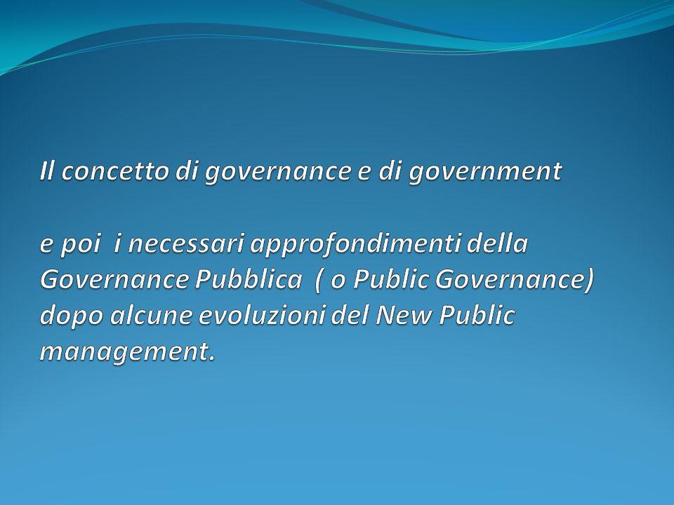 Il concetto di governance e di government e poi i necessari approfondimenti della Governance Pubblica ( o Public Governance) dopo alcune evoluzioni del New Public management.