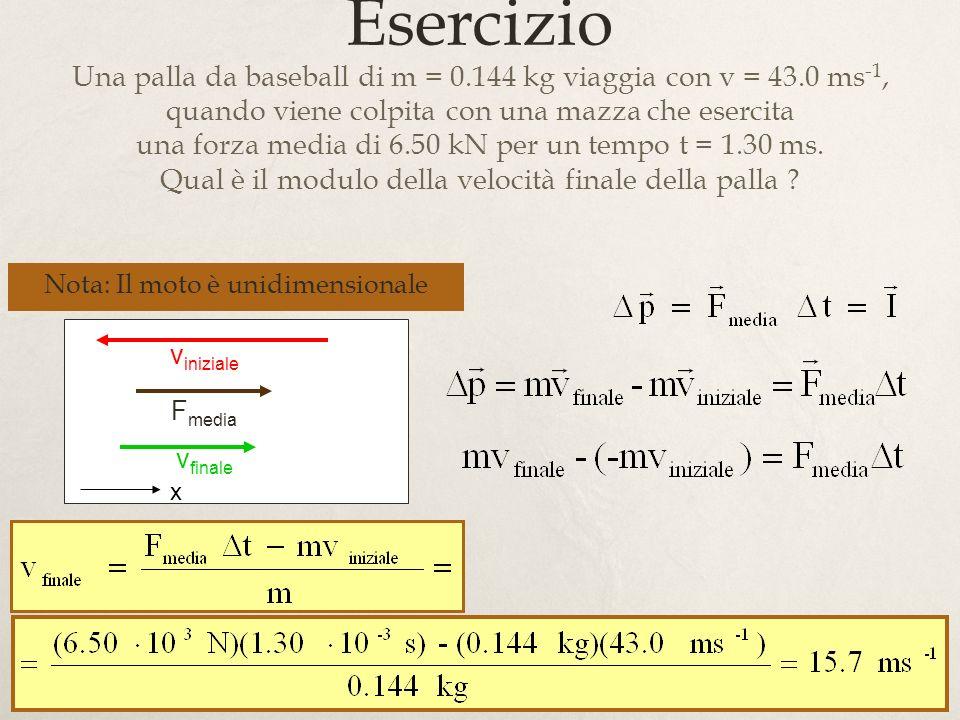 Esercizio Una palla da baseball di m = 0.144 kg viaggia con v = 43.0 ms-1, quando viene colpita con una mazza che esercita.
