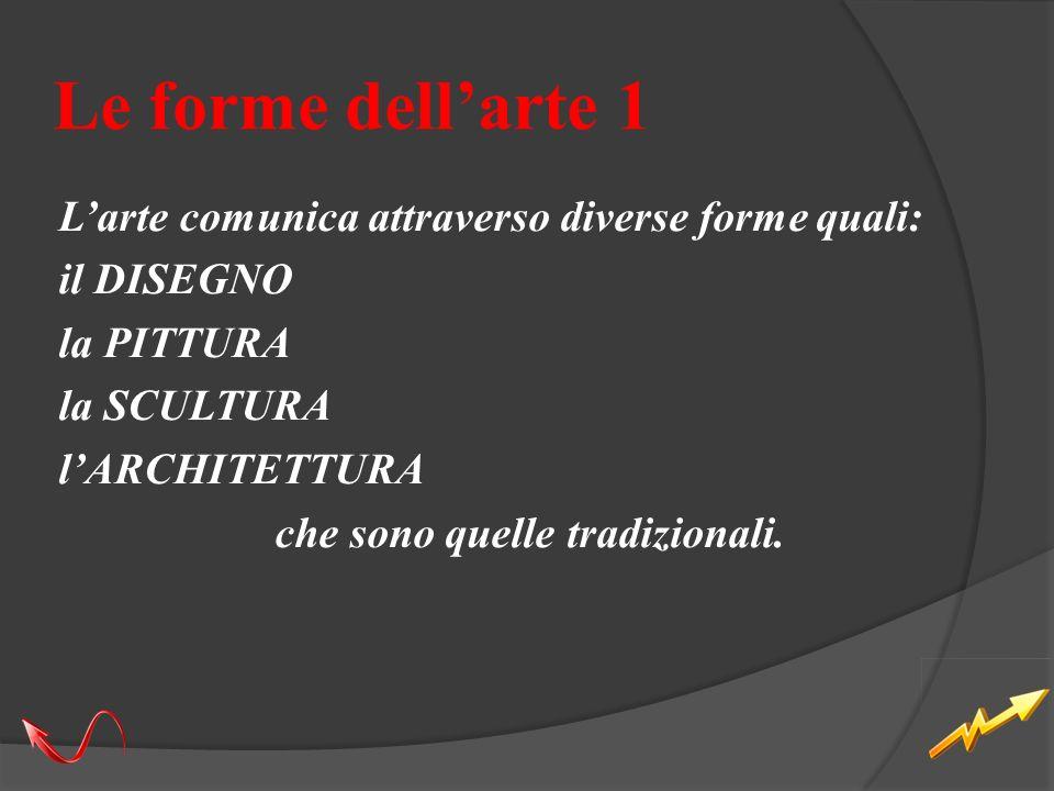 Le forme dell'arte 1 L'arte comunica attraverso diverse forme quali: il DISEGNO la PITTURA la SCULTURA l'ARCHITETTURA che sono quelle tradizionali.