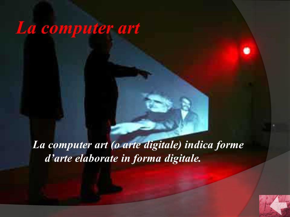 La computer art La computer art (o arte digitale) indica forme d'arte elaborate in forma digitale.