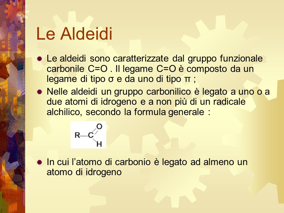 Le Aldeidi Le aldeidi sono caratterizzate dal gruppo funzionale carbonile C=O . Il legame C=O è composto da un legame di tipo σ e da uno di tipo π ;