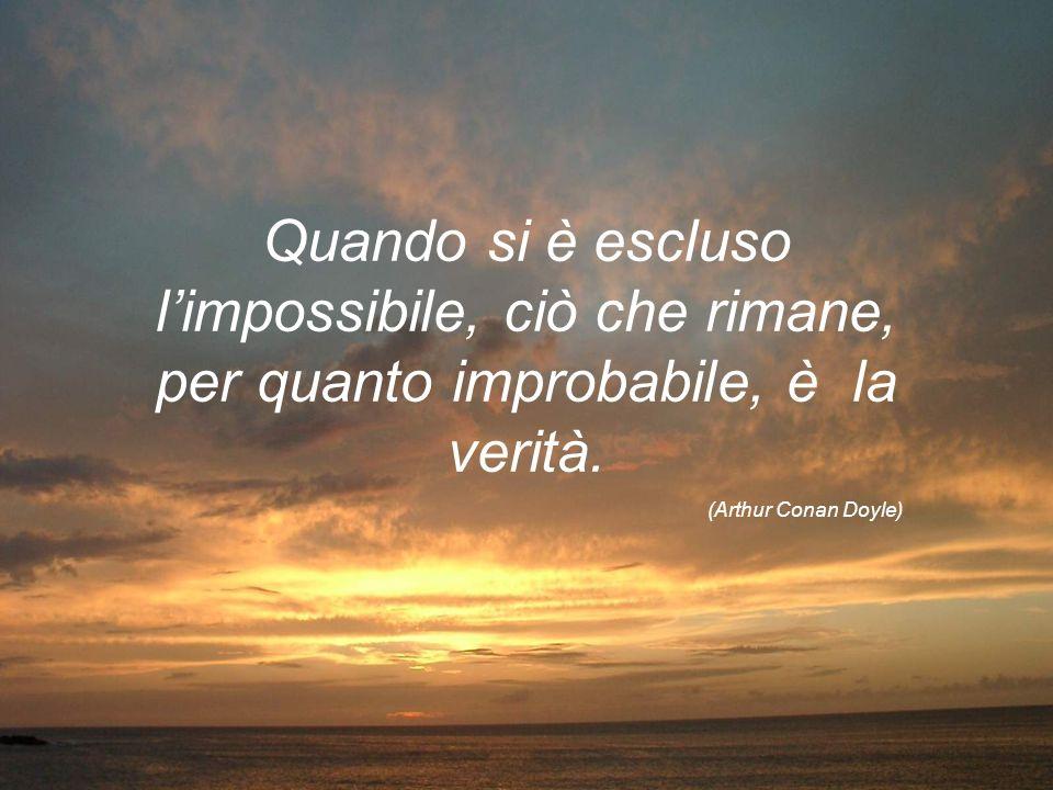 Grazie Quando si è escluso l'impossibile, ciò che rimane, per quanto improbabile, è la verità.