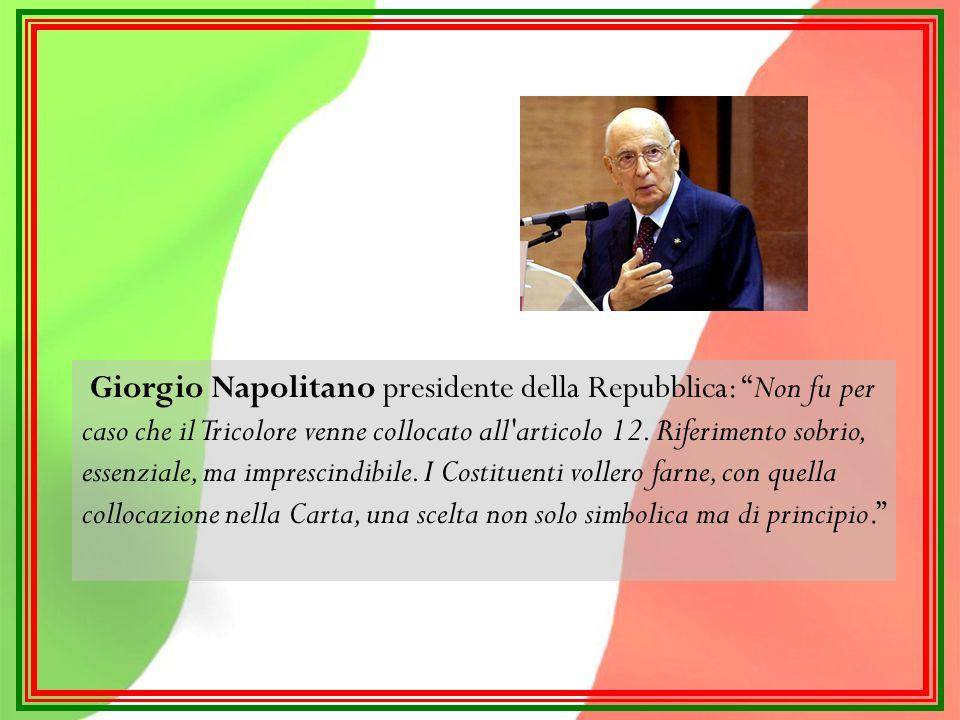 Giorgio Napolitano presidente della Repubblica: Non fu per caso che il Tricolore venne collocato all articolo 12.
