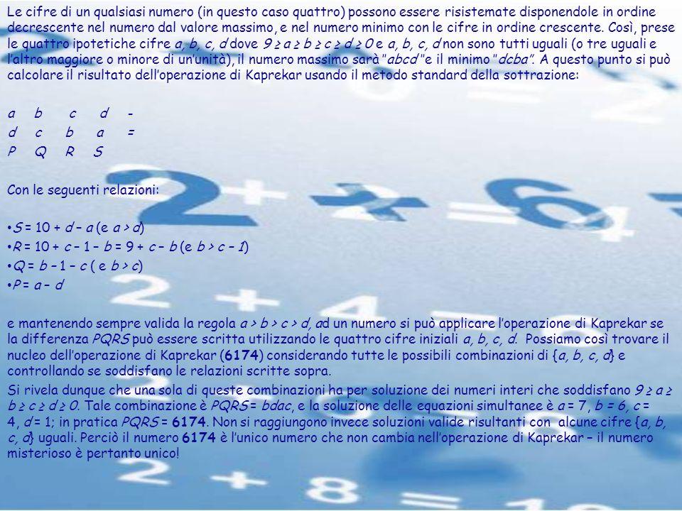 Le cifre di un qualsiasi numero (in questo caso quattro) possono essere risistemate disponendole in ordine decrescente nel numero dal valore massimo, e nel numero minimo con le cifre in ordine crescente. Così, prese le quattro ipotetiche cifre a, b, c, d dove 9 ≥ a ≥ b ≥ c ≥ d ≥ 0 e a, b, c, d non sono tutti uguali (o tre uguali e l'altro maggiore o minore di un'unità), il numero massimo sarà ''abcd ''e il minimo ''dcba''. A questo punto si può calcolare il risultato dell'operazione di Kaprekar usando il metodo standard della sottrazione: