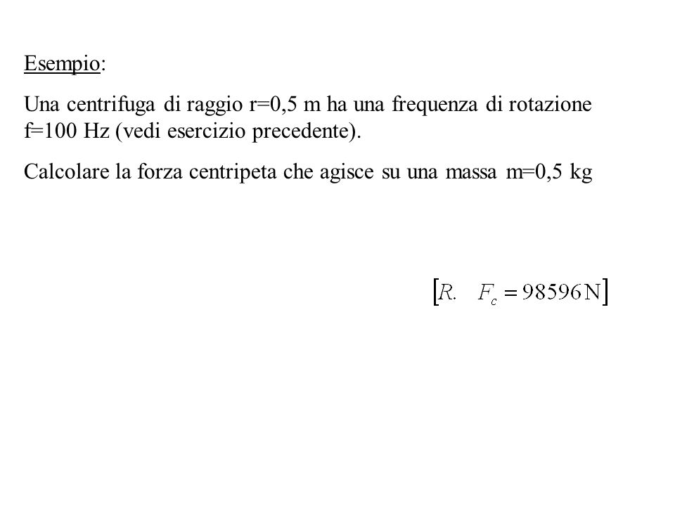 Esempio: Una centrifuga di raggio r=0,5 m ha una frequenza di rotazione f=100 Hz (vedi esercizio precedente).