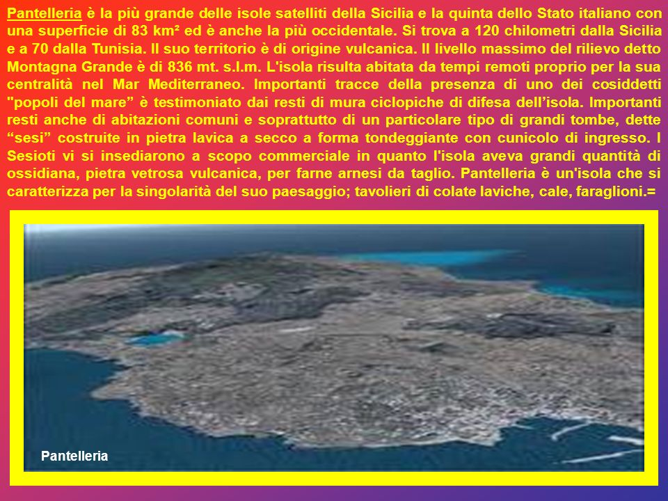 Pantelleria è la più grande delle isole satelliti della Sicilia e la quinta dello Stato italiano con una superficie di 83 km² ed è anche la più occidentale. Si trova a 120 chilometri dalla Sicilia e a 70 dalla Tunisia. Il suo territorio è di origine vulcanica. Il livello massimo del rilievo detto Montagna Grande è di 836 mt. s.l.m. L isola risulta abitata da tempi remoti proprio per la sua centralità nel Mar Mediterraneo. Importanti tracce della presenza di uno dei cosiddetti popoli del mare è testimoniato dai resti di mura ciclopiche di difesa dell'isola. Importanti resti anche di abitazioni comuni e soprattutto di un particolare tipo di grandi tombe, dette sesi costruite in pietra lavica a secco a forma tondeggiante con cunicolo di ingresso. I Sesioti vi si insediarono a scopo commerciale in quanto l isola aveva grandi quantità di ossidiana, pietra vetrosa vulcanica, per farne arnesi da taglio. Pantelleria è un isola che si caratterizza per la singolarità del suo paesaggio; tavolieri di colate laviche, cale, faraglioni.=