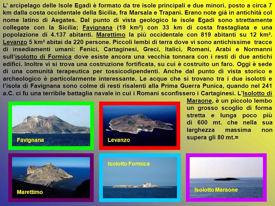 L' arcipelago delle Isole Egadi è formato da tre isole principali e due minori, posto a circa 7 km dalla costa occidentale della Sicilia, fra Marsala e Trapani. Erano note già in antichità col nome latino di Aegates. Dal punto di vista geologico le isole Egadi sono strettamente collegate con la Sicilia; Favignana (19 km²) con 33 km di costa frastagliata e una popolazione di 4.137 abitanti. Marettimo la più occidentale con 819 abitanti su 12 km². Levanzo 5 km² abitai da 220 persone. Piccoli lembi di terra dove vi sono antichissime tracce di insediamenti umani: Fenici, Cartaginesi, Greci, Italici, Romani, Arabi e Normanni sull'isolotto di Formica dove esiste ancora una vecchia tonnara con i resti di due antichi edifici. Inoltre vi si trova una costruzione fortificata, su cui è costruito un faro. Oggi è sede di una comunità terapeutica per tossicodipendenti. Anche dal punto di vista storico e archeologico è particolarmente interessante. Le acque che si trovano tra i due isolotti e l'isola di Favignana sono colme di resti risalenti alla Prima Guerra Punica, quando nel 241 a.C. ci fu una terribile battaglia navale in cui i Romani sconfissero i Cartaginesi. L Isolotto di Maraone, è un piccolo lembo un grosso scoglio di forma stretta e lunga poco più di 600 mt. che nella sua larghezza massima non supera gli 80 mt.=