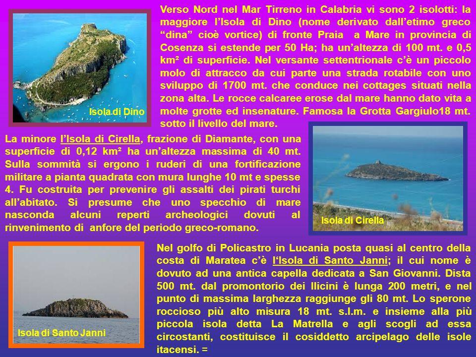Verso Nord nel Mar Tirreno in Calabria vi sono 2 isolotti: la maggiore l'Isola di Dino (nome derivato dall'etimo greco dina cioè vortice) di fronte Praia a Mare in provincia di Cosenza si estende per 50 Ha; ha un'altezza di 100 mt. e 0,5 km² di superficie. Nel versante settentrionale c'è un piccolo molo di attracco da cui parte una strada rotabile con uno sviluppo di 1700 mt. che conduce nei cottages situati nella zona alta. Le rocce calcaree erose dal mare hanno dato vita a molte grotte ed insenature. Famosa la Grotta Gargiulo18 mt. sotto il livello del mare.