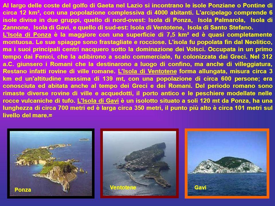 Al largo delle coste del golfo di Gaeta nel Lazio si incontrano le isole Ponziane o Pontine di circa 12 km², con una popolazione complessiva di 4000 abitanti. L arcipelago comprende 6 isole divise in due gruppi, quello di nord-ovest: Isola di Ponza, Isola Palmarola, Isola di Zannone, Isola di Gavi, e quello di sud-est: Isola di Ventotene, Isola di Santo Stefano.