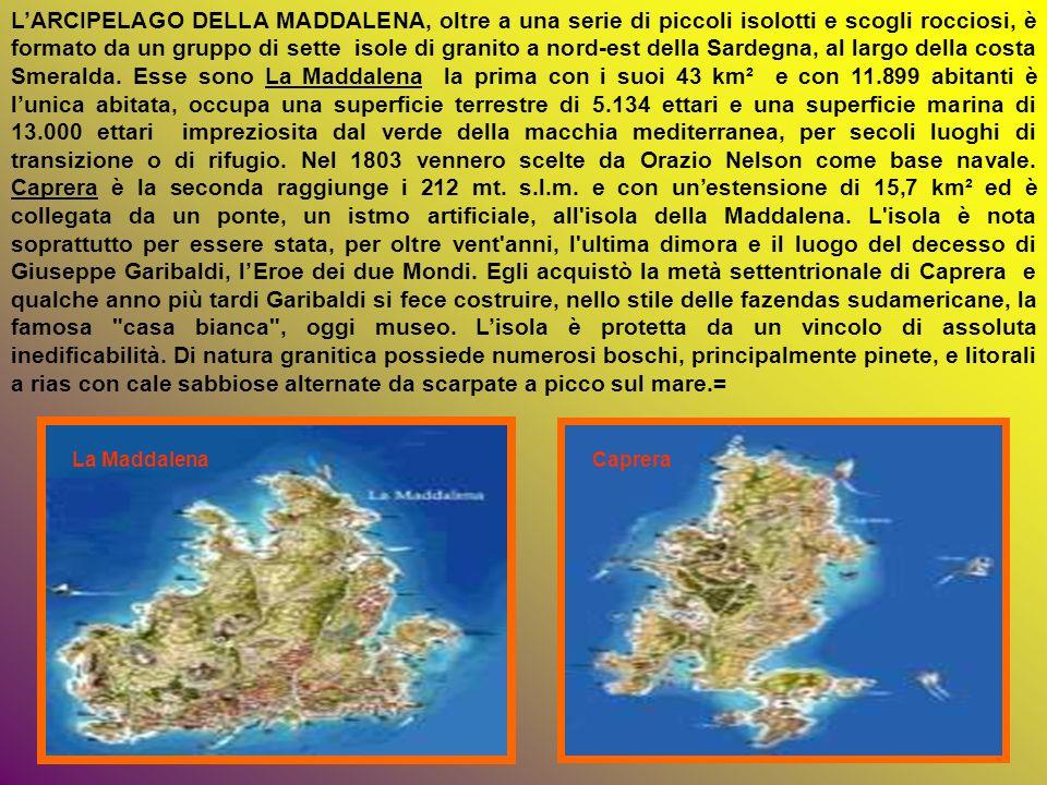 L'ARCIPELAGO DELLA MADDALENA, oltre a una serie di piccoli isolotti e scogli rocciosi, è formato da un gruppo di sette isole di granito a nord-est della Sardegna, al largo della costa Smeralda. Esse sono La Maddalena la prima con i suoi 43 km² e con 11.899 abitanti è l'unica abitata, occupa una superficie terrestre di 5.134 ettari e una superficie marina di 13.000 ettari impreziosita dal verde della macchia mediterranea, per secoli luoghi di transizione o di rifugio. Nel 1803 vennero scelte da Orazio Nelson come base navale. Caprera è la seconda raggiunge i 212 mt. s.l.m. e con un'estensione di 15,7 km² ed è collegata da un ponte, un istmo artificiale, all isola della Maddalena. L isola è nota soprattutto per essere stata, per oltre vent anni, l ultima dimora e il luogo del decesso di Giuseppe Garibaldi, l'Eroe dei due Mondi. Egli acquistò la metà settentrionale di Caprera e qualche anno più tardi Garibaldi si fece costruire, nello stile delle fazendas sudamericane, la famosa casa bianca , oggi museo. L'isola è protetta da un vincolo di assoluta inedificabilità. Di natura granitica possiede numerosi boschi, principalmente pinete, e litorali a rias con cale sabbiose alternate da scarpate a picco sul mare.=