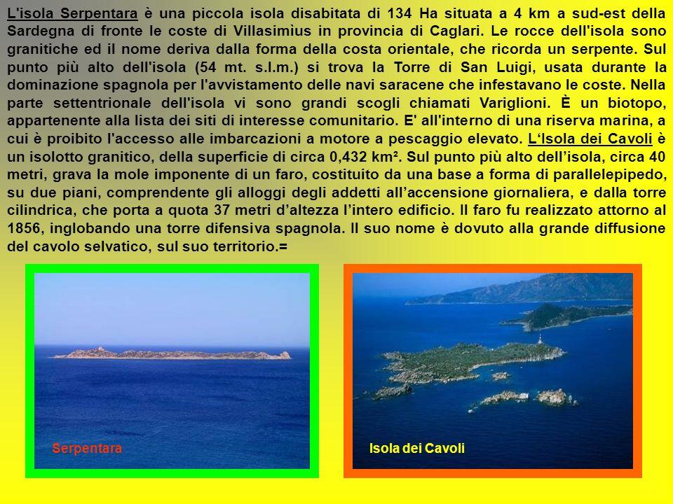 L isola Serpentara è una piccola isola disabitata di 134 Ha situata a 4 km a sud-est della Sardegna di fronte le coste di Villasimìus in provincia di Caglari. Le rocce dell isola sono granitiche ed il nome deriva dalla forma della costa orientale, che ricorda un serpente. Sul punto più alto dell isola (54 mt. s.l.m.) si trova la Torre di San Luigi, usata durante la dominazione spagnola per l avvistamento delle navi saracene che infestavano le coste. Nella parte settentrionale dell isola vi sono grandi scogli chiamati Variglioni. È un biotopo, appartenente alla lista dei siti di interesse comunitario. E all interno di una riserva marina, a cui è proibito l accesso alle imbarcazioni a motore a pescaggio elevato. L'Isola dei Cavoli è un isolotto granitico, della superficie di circa 0,432 km². Sul punto più alto dell'isola, circa 40 metri, grava la mole imponente di un faro, costituito da una base a forma di parallelepipedo, su due piani, comprendente gli alloggi degli addetti all'accensione giornaliera, e dalla torre cilindrica, che porta a quota 37 metri d'altezza l'intero edificio. Il faro fu realizzato attorno al 1856, inglobando una torre difensiva spagnola. Il suo nome è dovuto alla grande diffusione del cavolo selvatico, sul suo territorio.=