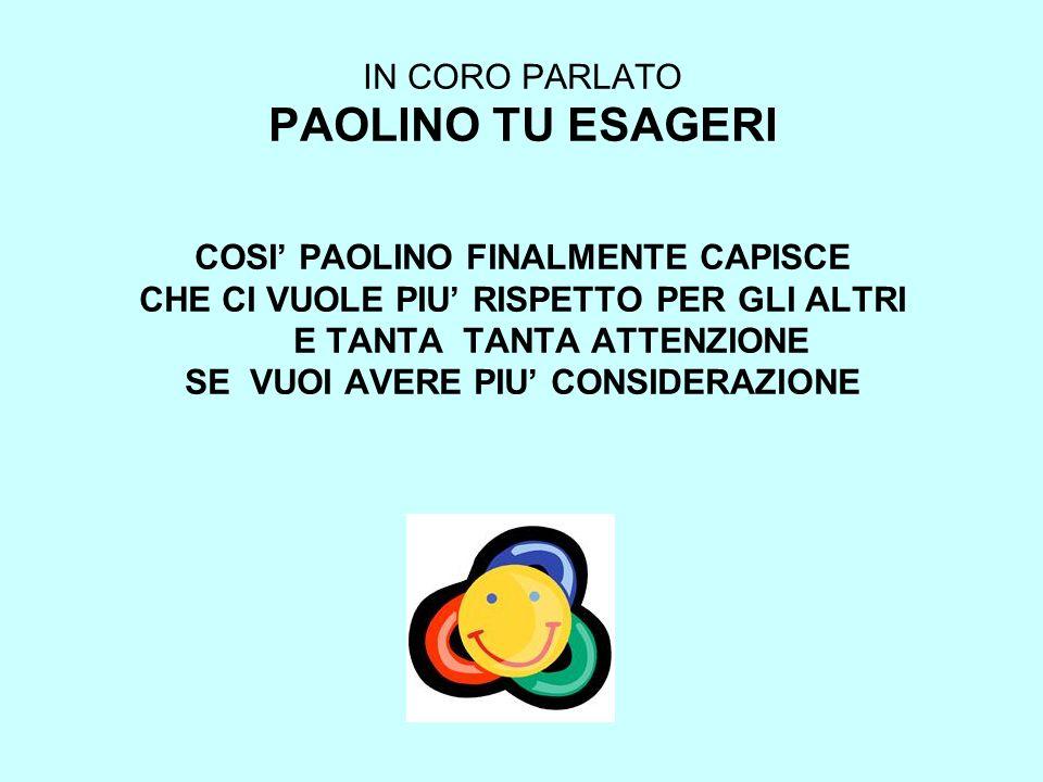 IN CORO PARLATO PAOLINO TU ESAGERI COSI' PAOLINO FINALMENTE CAPISCE CHE CI VUOLE PIU' RISPETTO PER GLI ALTRI E TANTA TANTA ATTENZIONE SE VUOI AVERE PIU' CONSIDERAZIONE