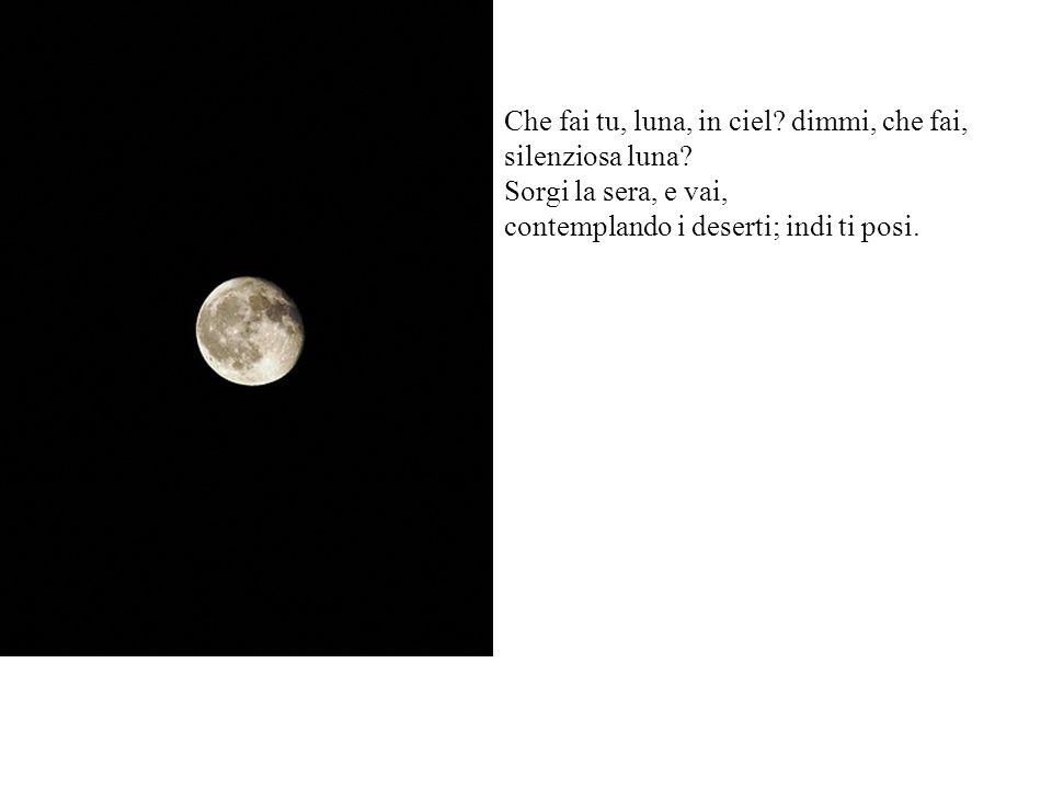 Che fai tu, luna, in ciel. dimmi, che fai, silenziosa luna