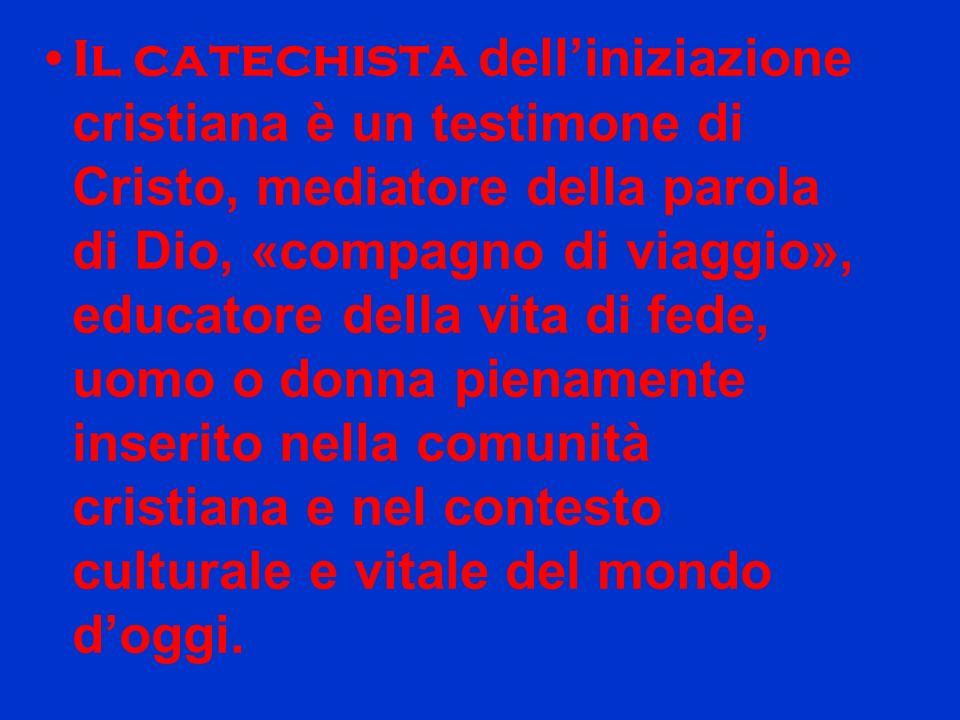 Il catechista dell'iniziazione cristiana è un testimone di Cristo, mediatore della parola di Dio, «compagno di viaggio», educatore della vita di fede, uomo o donna pienamente inserito nella comunità cristiana e nel contesto culturale e vitale del mondo d'oggi.