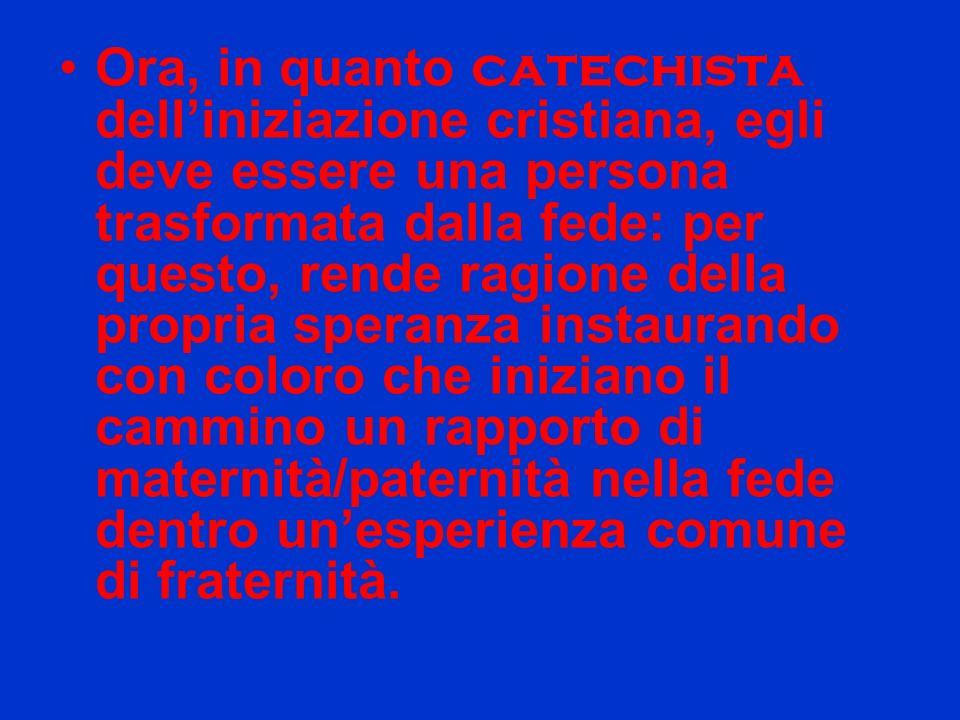 Ora, in quanto catechista dell'iniziazione cristiana, egli deve essere una persona trasformata dalla fede: per questo, rende ragione della propria speranza instaurando con coloro che iniziano il cammino un rapporto di maternità/paternità nella fede dentro un'esperienza comune di fraternità.