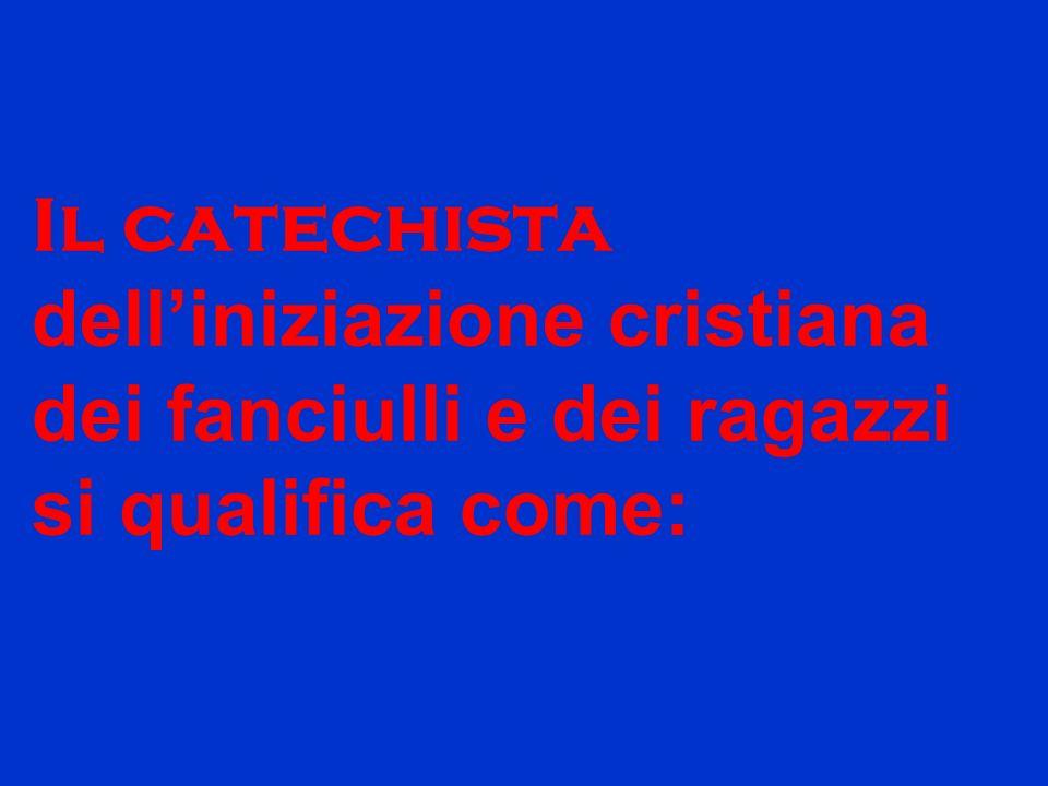 Il catechista dell'iniziazione cristiana dei fanciulli e dei ragazzi si qualifica come: