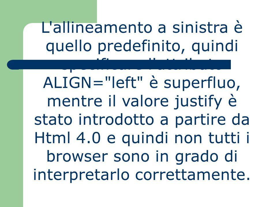 L allineamento a sinistra è quello predefinito, quindi specificare l attributo ALIGN= left è superfluo, mentre il valore justify è stato introdotto a partire da Html 4.0 e quindi non tutti i browser sono in grado di interpretarlo correttamente.