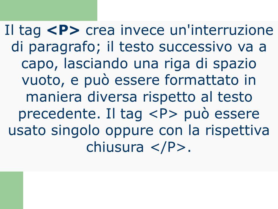 Il tag <P> crea invece un interruzione di paragrafo; il testo successivo va a capo, lasciando una riga di spazio vuoto, e può essere formattato in maniera diversa rispetto al testo precedente.
