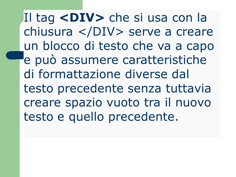 Il tag <DIV> che si usa con la chiusura </DIV> serve a creare un blocco di testo che va a capo e può assumere caratteristiche di formattazione diverse dal testo precedente senza tuttavia creare spazio vuoto tra il nuovo testo e quello precedente.