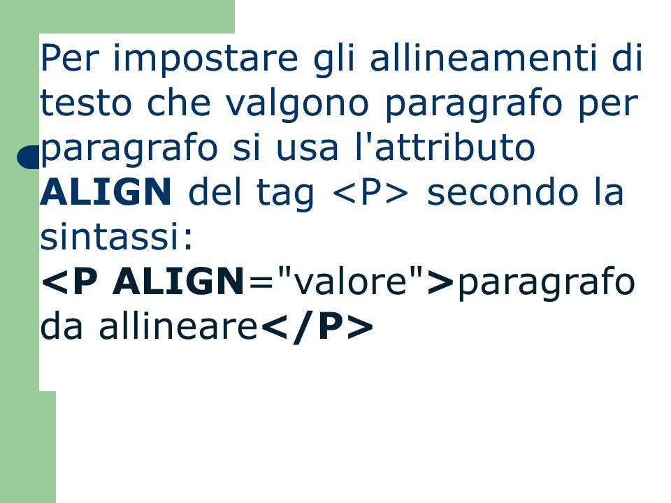 Per impostare gli allineamenti di testo che valgono paragrafo per paragrafo si usa l attributo ALIGN del tag <P> secondo la sintassi: