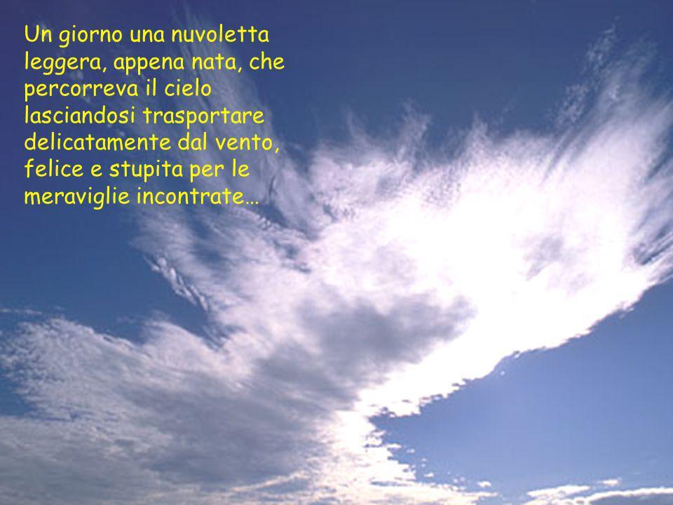 Un giorno una nuvoletta leggera, appena nata, che percorreva il cielo lasciandosi trasportare delicatamente dal vento, felice e stupita per le meraviglie incontrate…