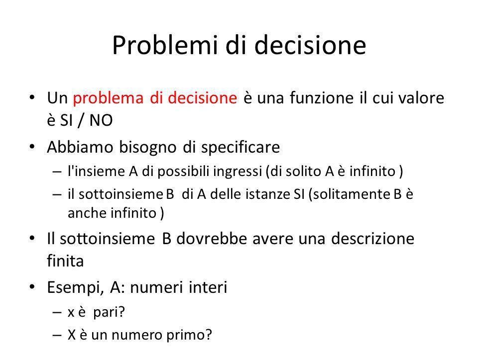 Problemi di decisione Un problema di decisione è una funzione il cui valore è SI / NO. Abbiamo bisogno di specificare.