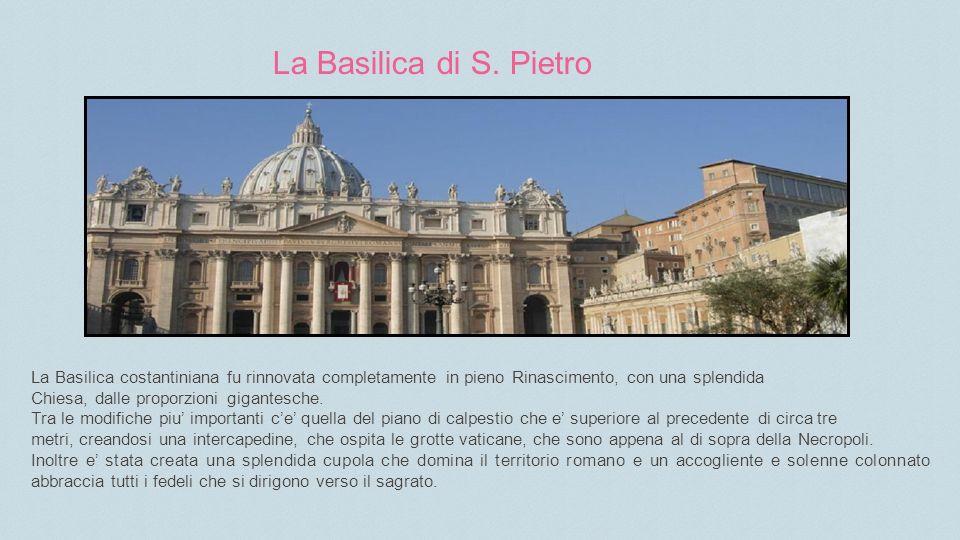 La Basilica di S. Pietro La Basilica costantiniana fu rinnovata completamente in pieno Rinascimento, con una splendida.