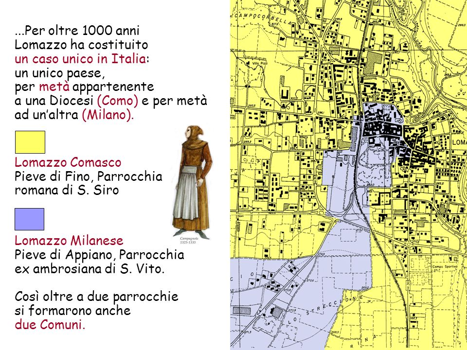 ...Per oltre 1000 anni Lomazzo ha costituito un caso unico in Italia: un unico paese, per metà appartenente a una Diocesi (Como) e per metà ad un'altra (Milano).
