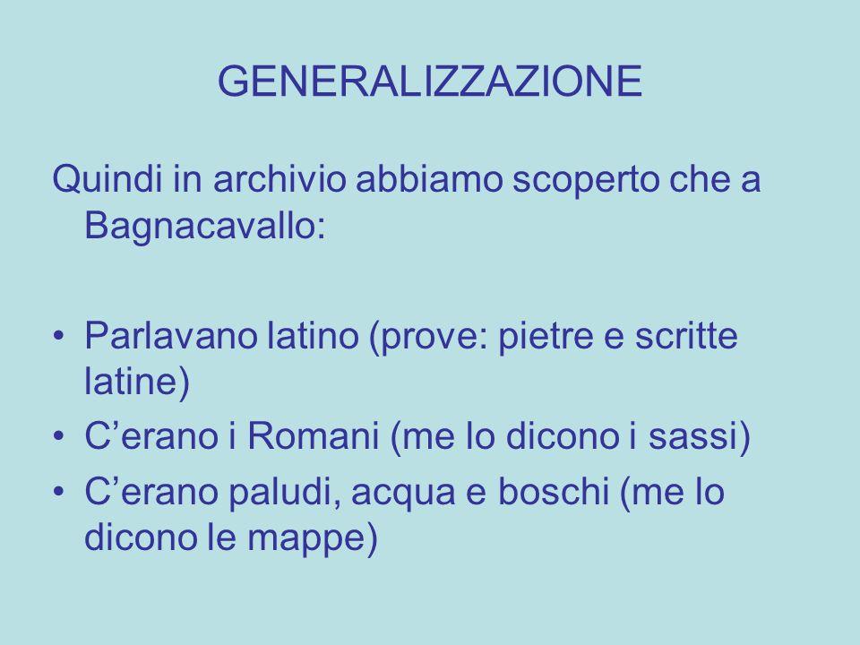GENERALIZZAZIONE Quindi in archivio abbiamo scoperto che a Bagnacavallo: Parlavano latino (prove: pietre e scritte latine)