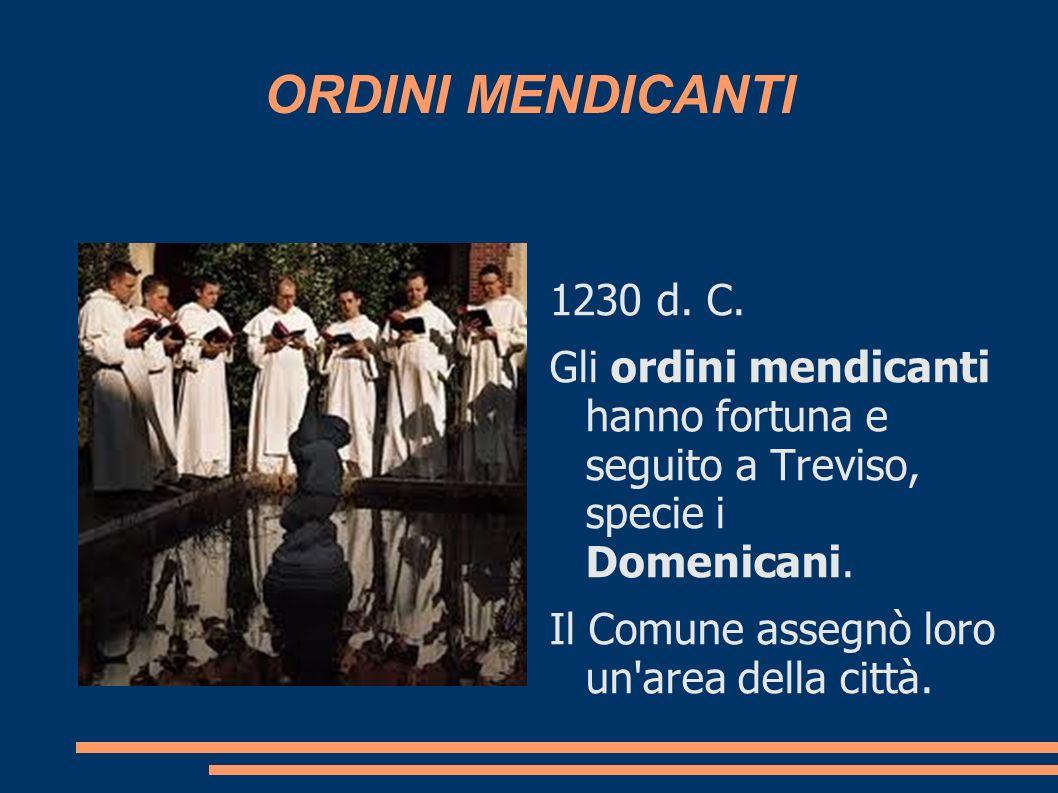 ORDINI MENDICANTI 1230 d. C. Gli ordini mendicanti hanno fortuna e seguito a Treviso, specie i Domenicani.