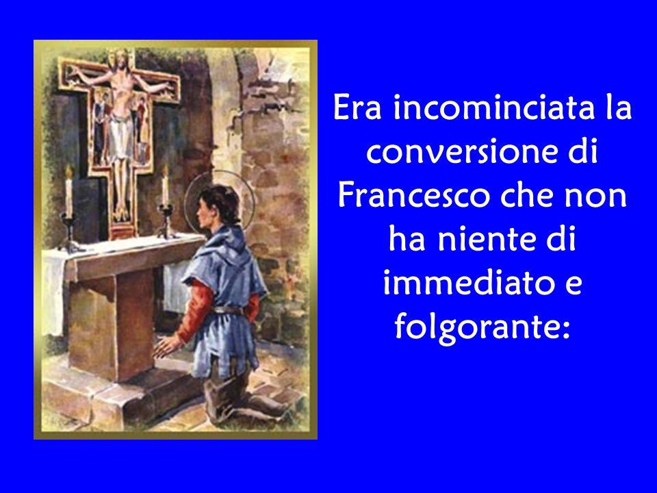 Era incominciata la conversione di Francesco che non ha niente di immediato e folgorante: