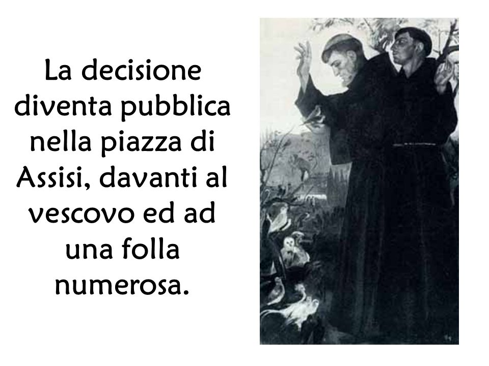La decisione diventa pubblica nella piazza di Assisi, davanti al vescovo ed ad una folla numerosa.