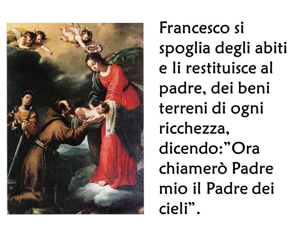 Francesco si spoglia degli abiti e li restituisce al padre, dei beni terreni di ogni ricchezza, dicendo: Ora chiamerò Padre mio il Padre dei cieli .