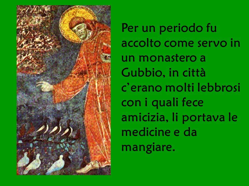 Per un periodo fu accolto come servo in un monastero a Gubbio, in città c'erano molti lebbrosi con i quali fece amicizia, li portava le medicine e da mangiare.