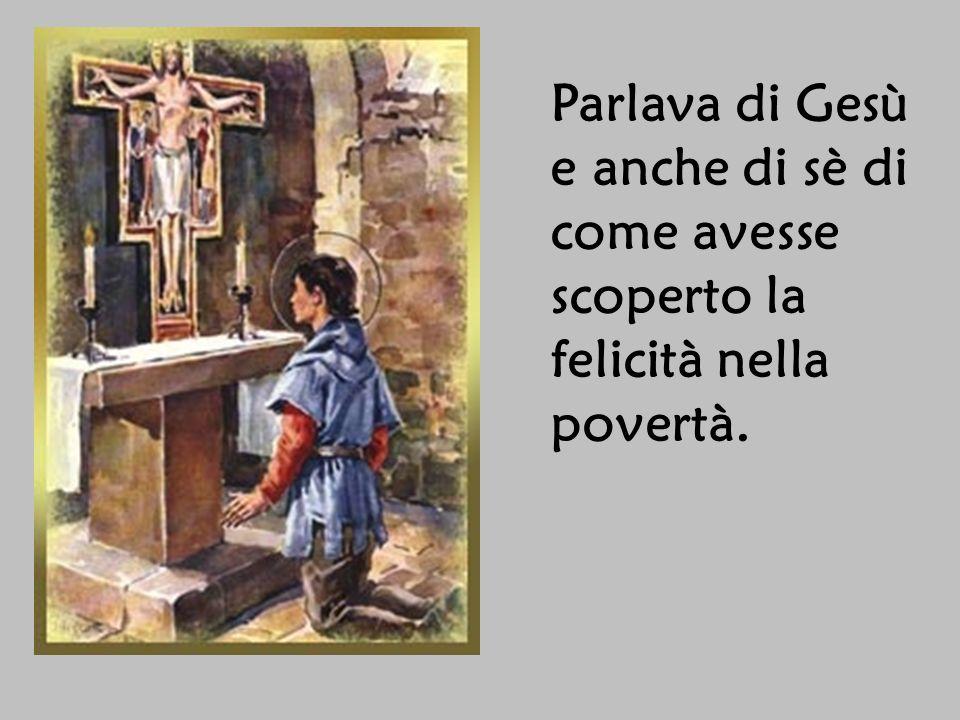 Parlava di Gesù e anche di sè di come avesse scoperto la felicità nella povertà.