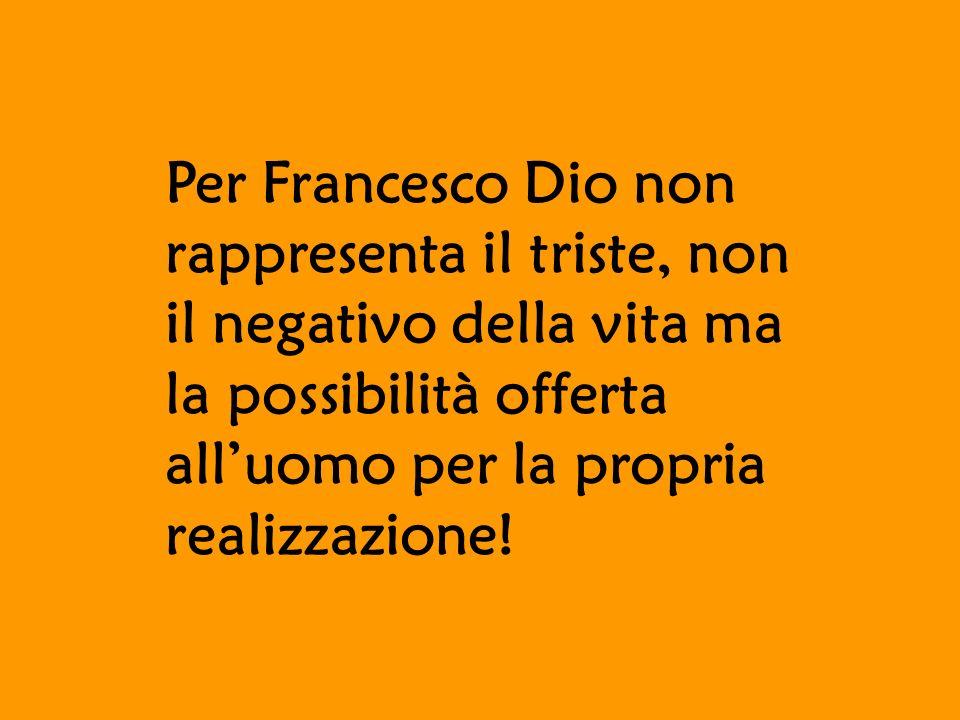 Per Francesco Dio non rappresenta il triste, non il negativo della vita ma la possibilità offerta all'uomo per la propria realizzazione!