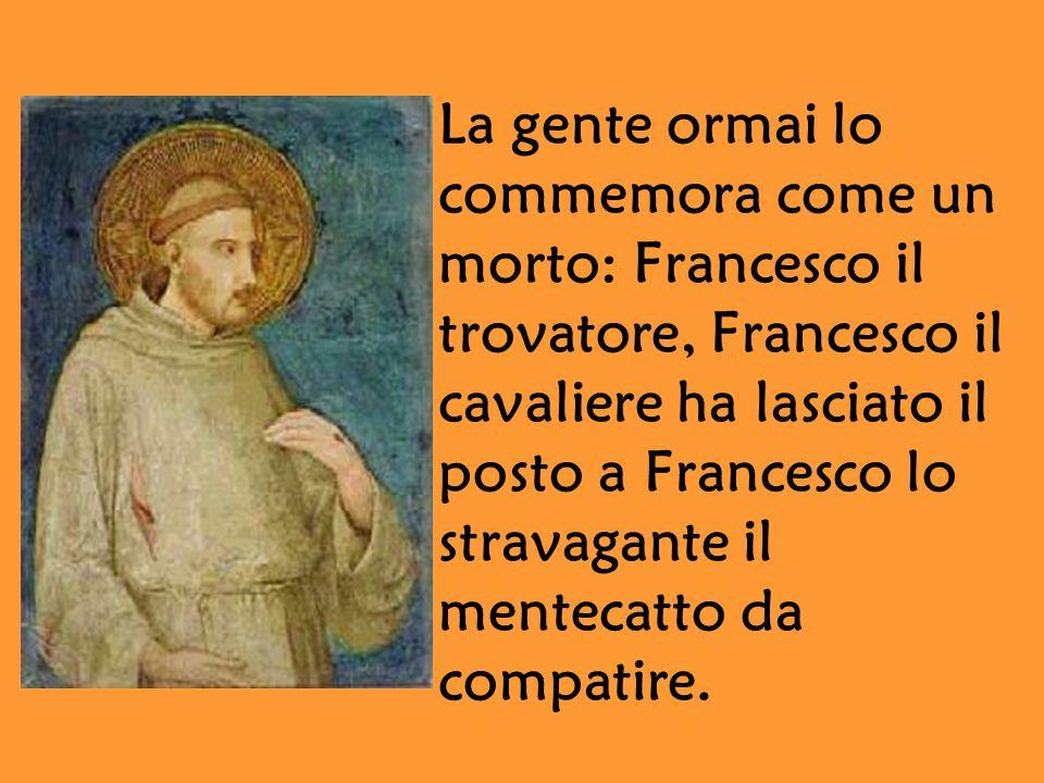 La gente ormai lo commemora come un. morto: Francesco il. trovatore, Francesco il. cavaliere ha lasciato il.