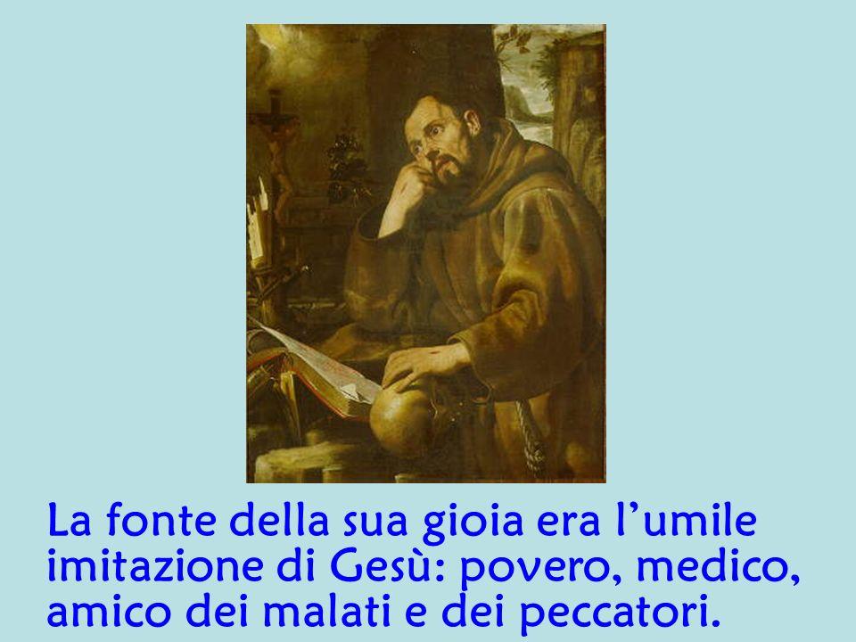 La fonte della sua gioia era l'umile imitazione di Gesù: povero, medico, amico dei malati e dei peccatori.